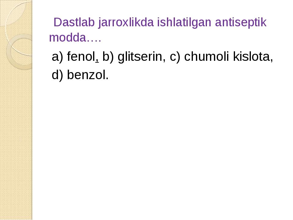Dastlab jarroxlikda ishlatilgan antiseptik modda…. а) fenol, b) glitserin, c...