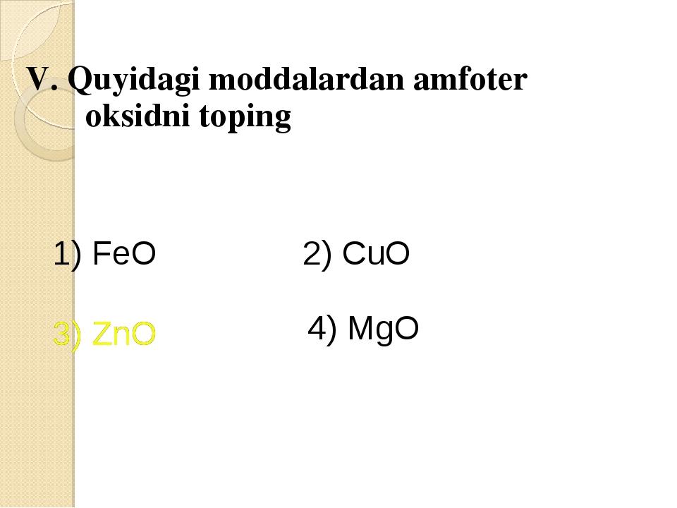 V. Quyidagi moddalardan amfoter oksidni toping 1) FeO 2) CuO 3) ZnO 4) MgO 3...