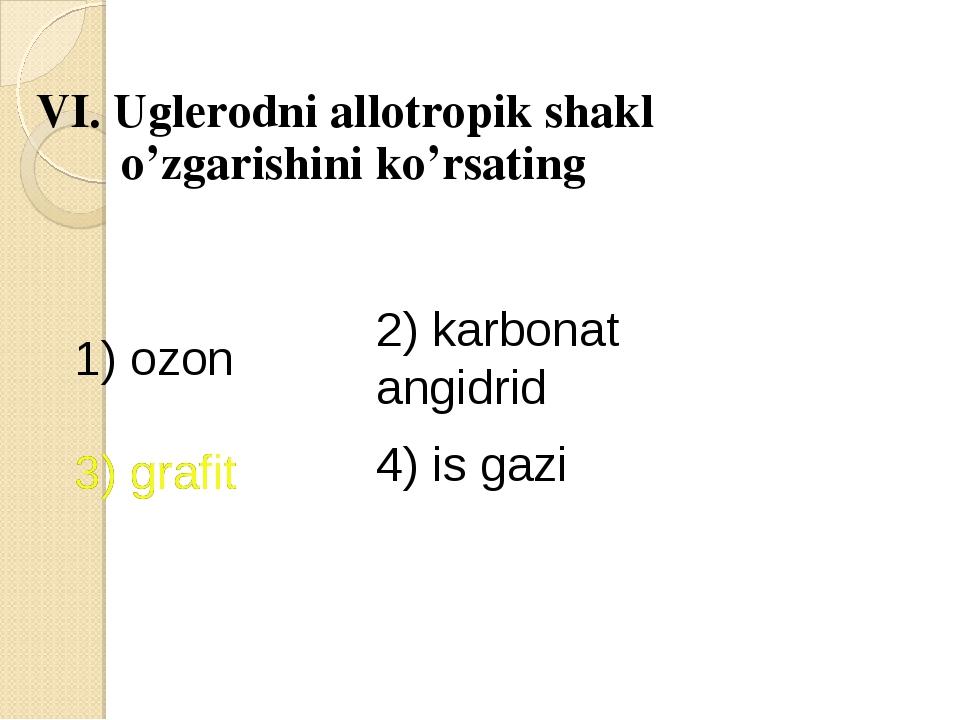 VI. Uglerodni allotropik shakl o'zgarishini ko'rsating 1) ozon 2) karbonat a...