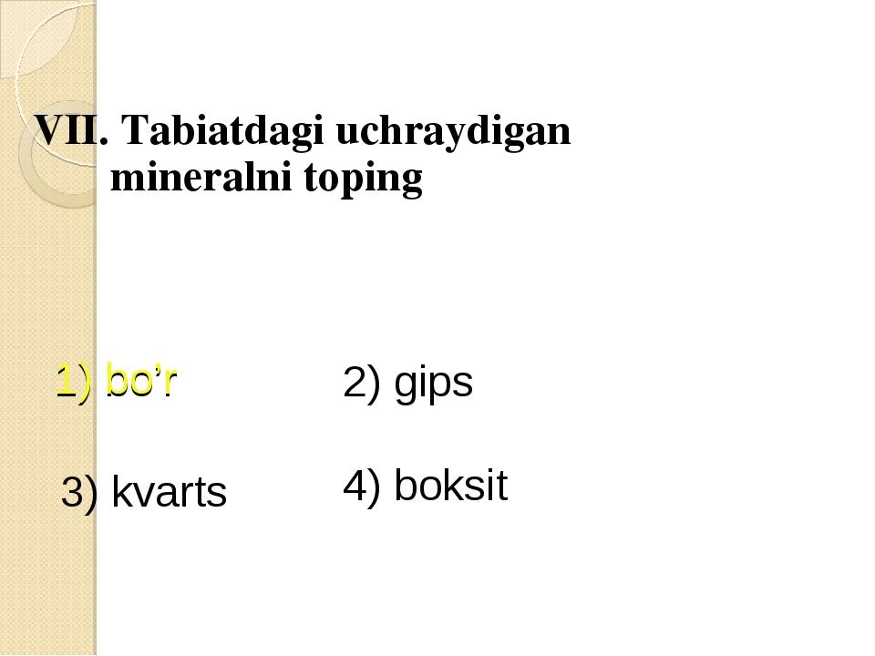 VII. Tabiatdagi uchraydigan mineralni toping 1) bo'r 2) gips 3) kvarts 4) bo...