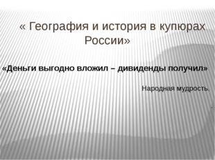 « География и история в купюрах России» «Деньги выгодно вложил – дивиденды п