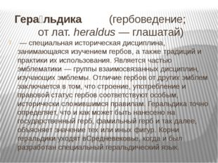 Гера́льдика (гербоведение; отлат.heraldus—глашатай) —специальная истор