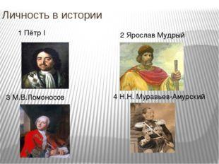 Личность в истории 1 Пётр I 3 М.В.Ломоносов 2 Ярослав Мудрый 4 Н.Н. Муравьев-