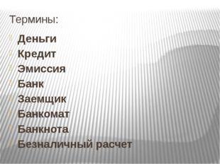 Термины: Деньги Кредит Эмиссия Банк Заемщик Банкомат Банкнота Безналичный рас