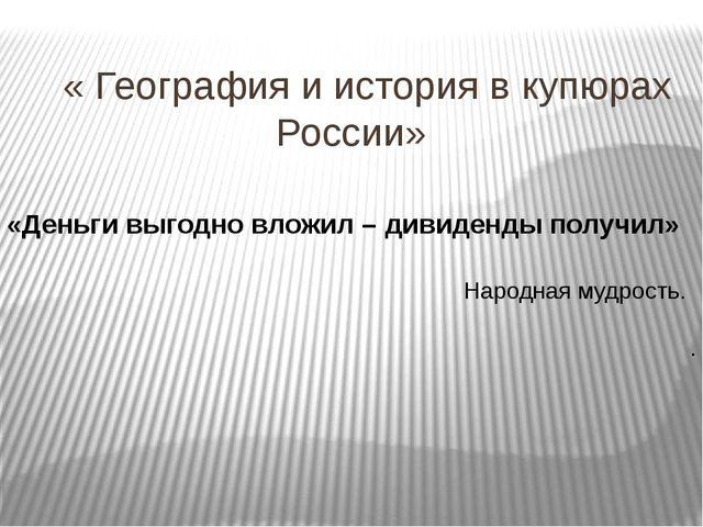 « География и история в купюрах России» «Деньги выгодно вложил – дивиденды п...