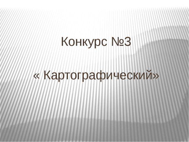 Конкурс №3 « Картографический»
