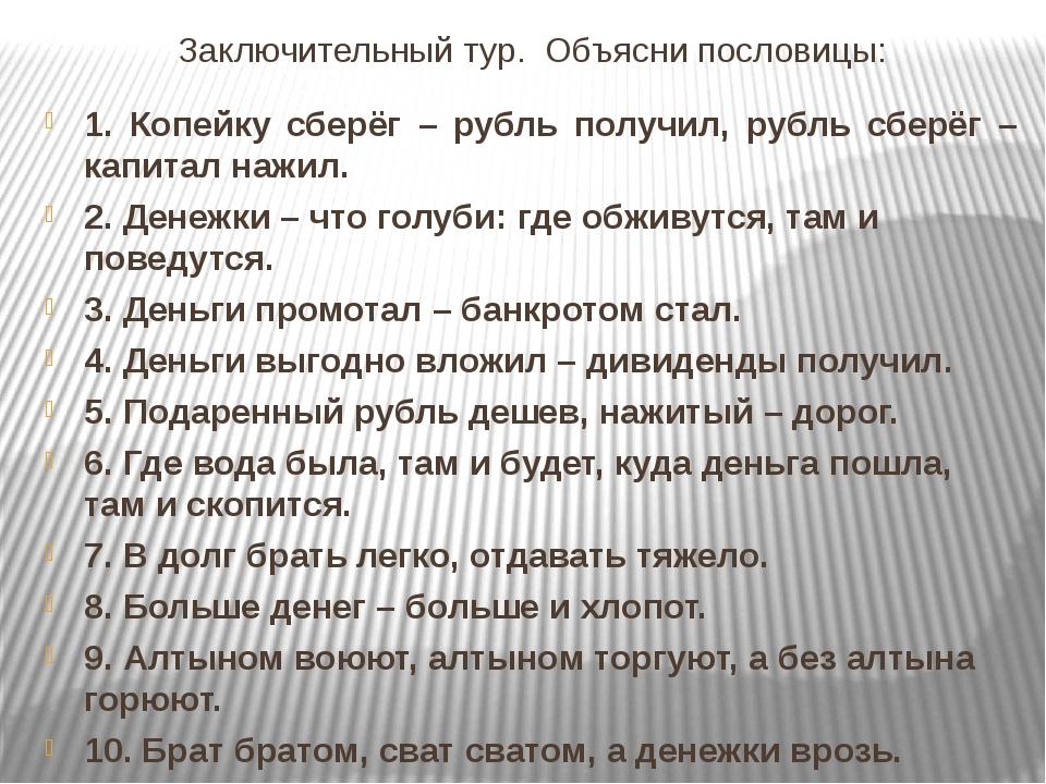 Заключительный тур. Объясни пословицы: 1. Копейку сберёг – рубль получил, руб...