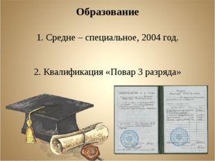 Образование 1. Средне – специальное, 2004 год. 2. Квалификация «Повар 3 разря