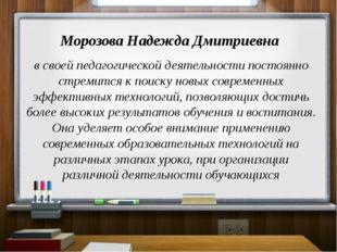 Морозова Надежда Дмитриевна в своей педагогической деятельности постоянно ст