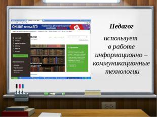 Педагог использует в работе информационно – коммуникационные технологии