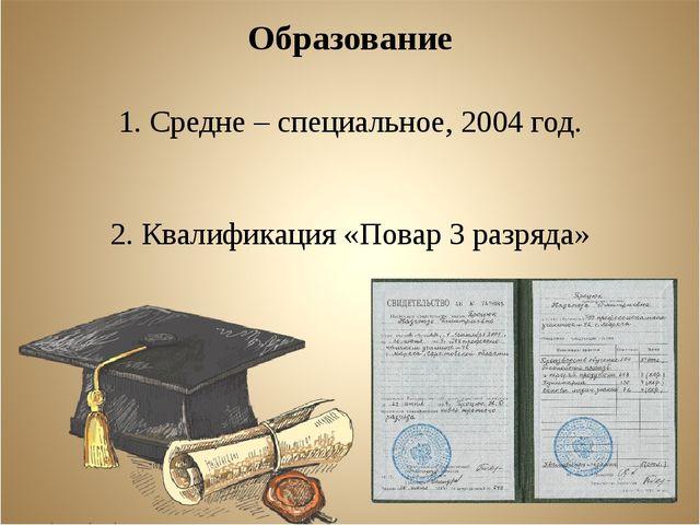 Образование 1. Средне – специальное, 2004 год. 2. Квалификация «Повар 3 разря...