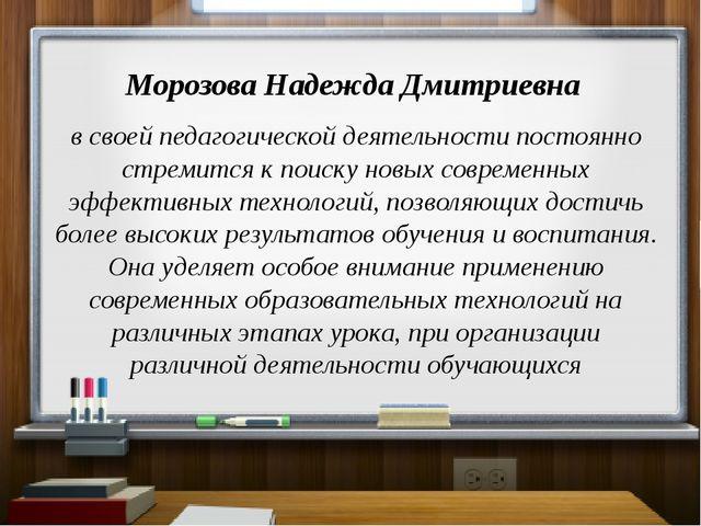 Морозова Надежда Дмитриевна в своей педагогической деятельности постоянно ст...