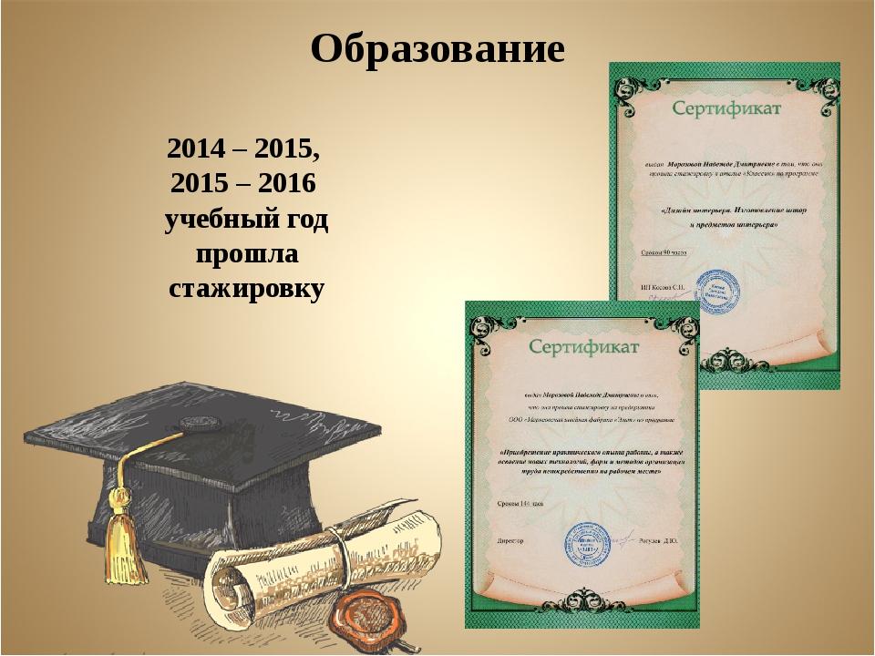 Образование 2014 – 2015, 2015 – 2016 учебный год прошла стажировку