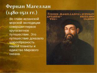 Во главе испанской морской экспедиции совершил первое кругосветное путешестви
