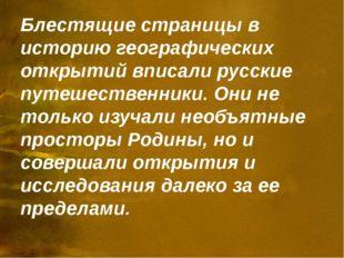 Блестящие страницы в историю географических открытий вписали русские путешест