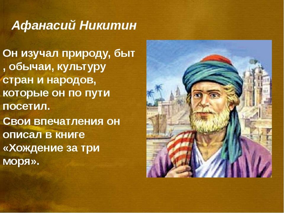 Афанасий Никитин Он изучал природу, быт , обычаи, культуру стран и народов, к...