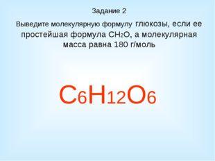 Задание 2 Выведите молекулярную формулу глюкозы, если ее простейшая формула С