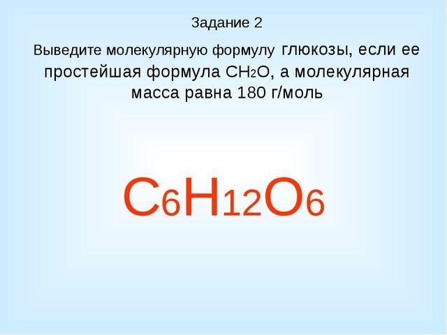 Задание 2 Выведите молекулярную формулу глюкозы, если ее простейшая формула С...