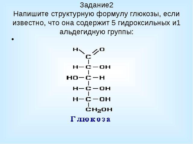 Задание2 Напишите структурную формулу глюкозы, если известно, что она содержи...