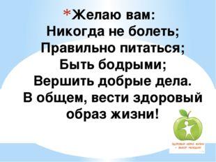 Желаю вам: Никогда не болеть; Правильно питаться; Быть бодрыми; Вершить добры