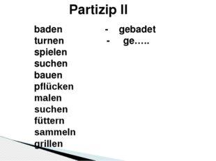 Partizip II baden - gebadet turnen - ge….. spielen suchen bauen pflücken male