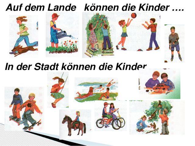 Auf dem Lande können die Kinder …. In der Stadt können die Kinder ……