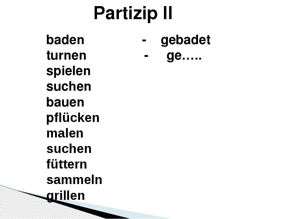 Partizip II baden - gebadet turnen - ge….. spielen suchen bauen pflücken male...
