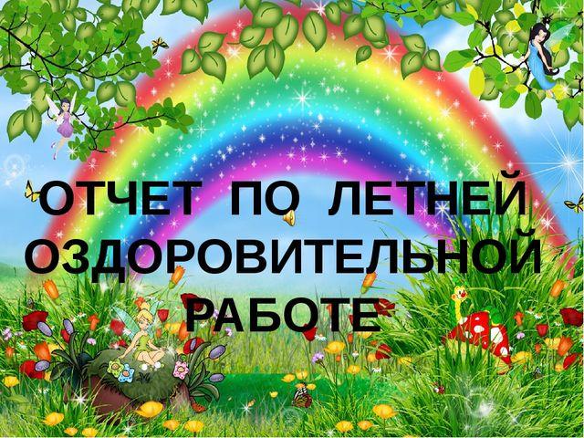 ОТЧЕТ  ПО  ЛЕТНЕЙ ОЗДОРОВИТЕЛЬНОЙ РАБОТЕ     \