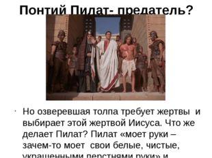 Понтий Пилат- предатель? Но озверевшая толпа требует жертвы и выбирает этой ж