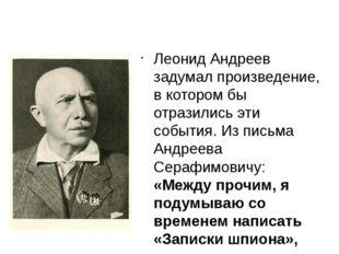 Леонид Андреев задумал произведение, в котором бы отразились эти события. Из