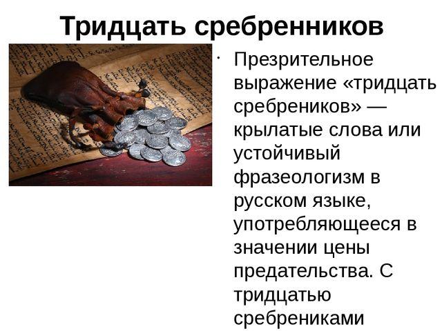 Тридцатьсребренников Презрительное выражение «тридцать сребреников» —крылат...