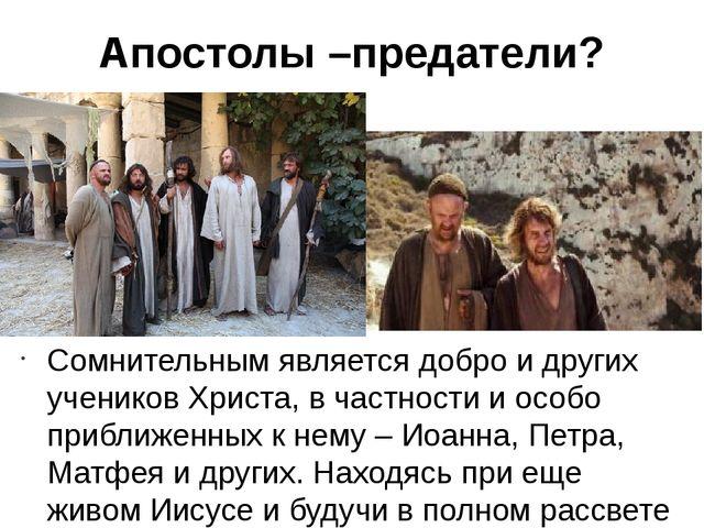 Апостолы –предатели? Сомнительным является добро и других учеников Христа, в...