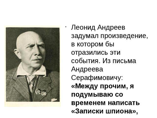 Леонид Андреев задумал произведение, в котором бы отразились эти события. Из...