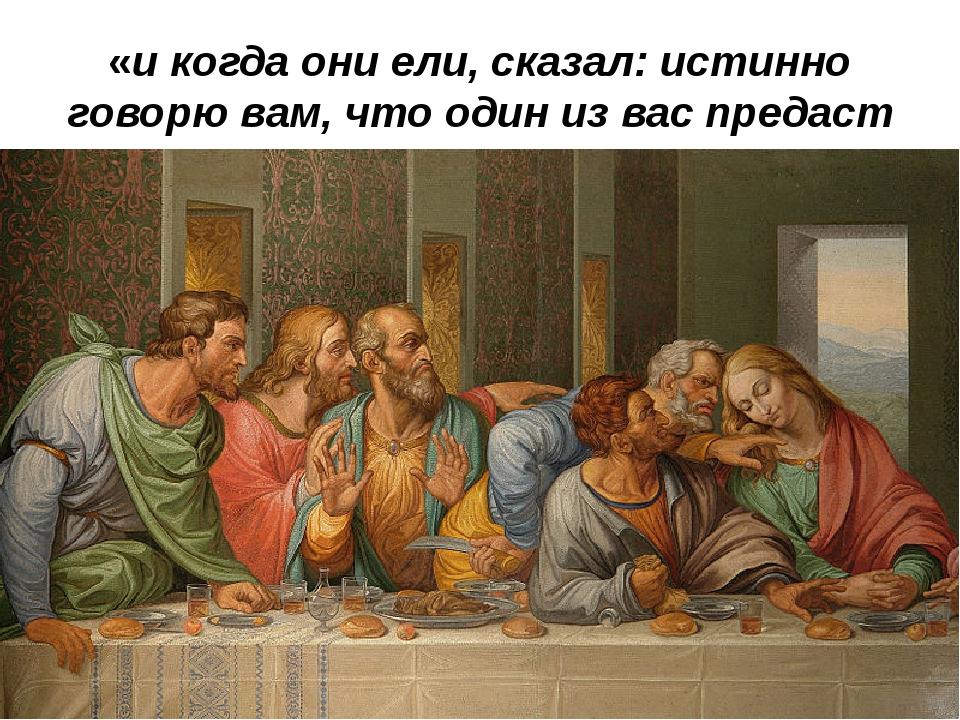 «и когда они ели, сказал: истинно говорю вам, что один из вас предаст Меня»