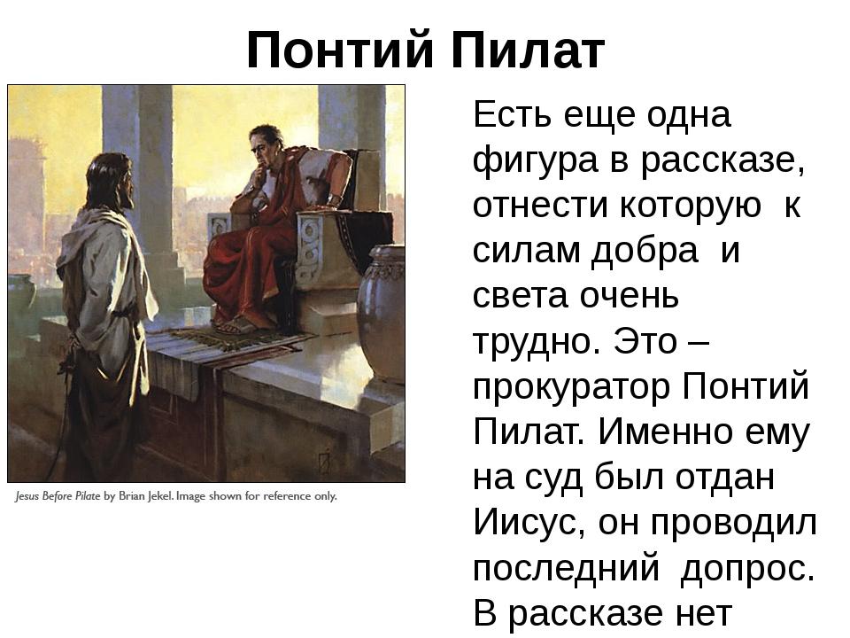Понтий Пилат Есть еще одна фигура в рассказе, отнести которую к силам добра и...