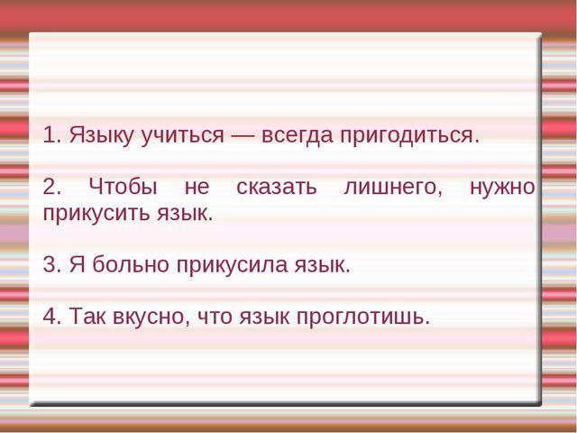 1. Языку учиться — всегда пригодиться. 2. Чтобы не сказать лишнего, нужно при...