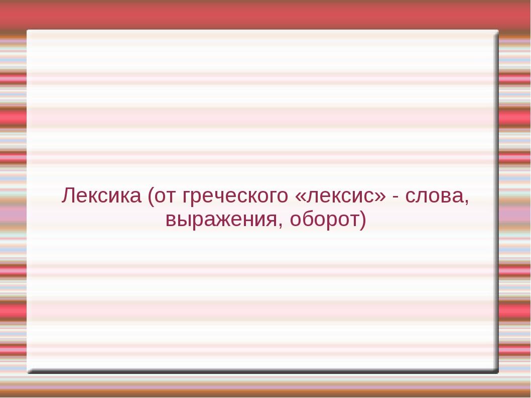 Лексика (от греческого «лексис» - слова, выражения, оборот)