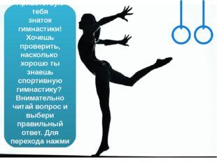 Приветствую тебя знаток гимнастики! Хочешь проверить, насколько хорошо ты зна