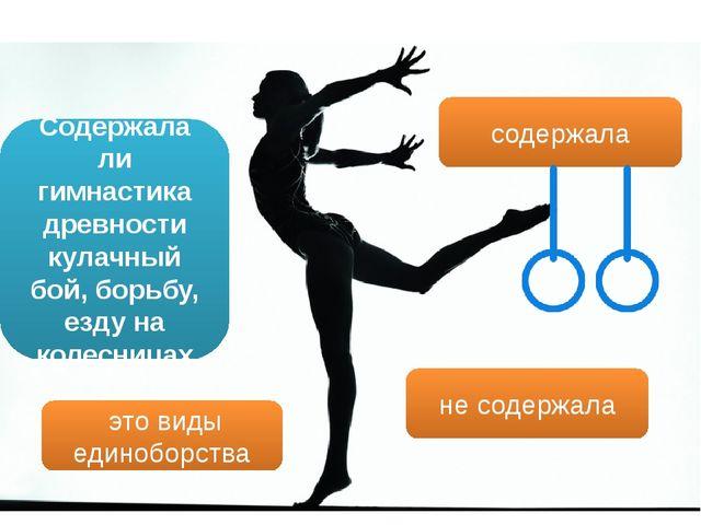 Содержала ли гимнастика древности кулачный бой, борьбу, езду на колесницах не...