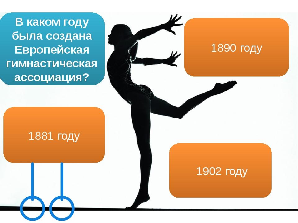 В каком году была создана Европейская гимнастическая ассоциация? 1902 году 18...
