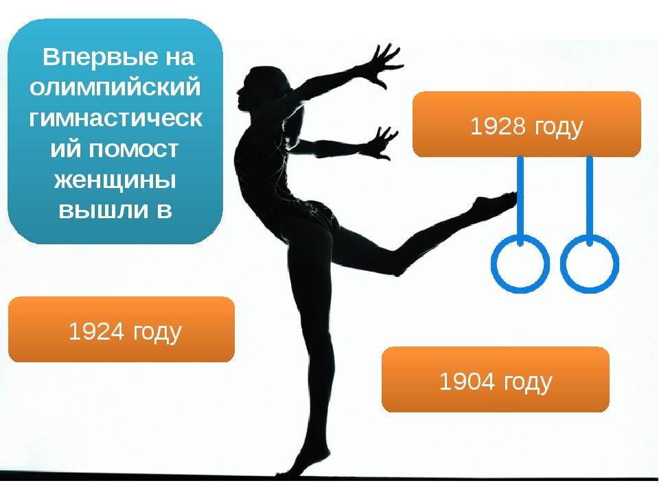 Впервые на олимпийский гимнастический помост женщины вышли в 1904 году 1924...