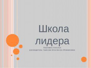 Школа лидера Воронина Наталья руководитель: Баисова Менгли-хан Исмаиловна