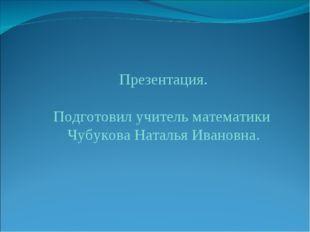 Презентация. Подготовил учитель математики Чубукова Наталья Ивановна.