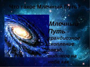 Что такое Млечный Путь? Млечный Путь - грандиозное скопление звезд, видимое н