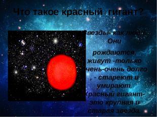 Что такое красный гигант? Звезды- как люди. Они рождаются, живут -только очен
