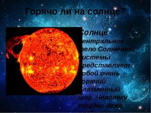 Горячо ли на солнце? Солнце - центральное тело Солнечной системы представляет