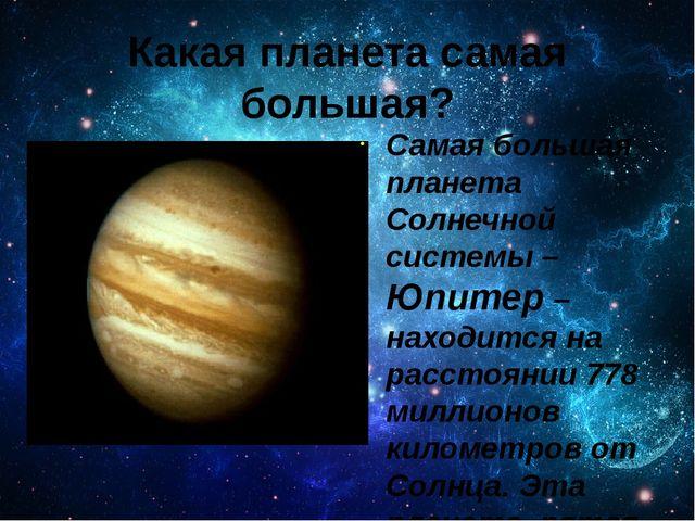 Какая планета самая большая? Самая большая планета Солнечной системы – Юпитер...