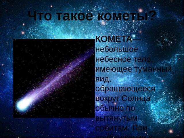 Что такое кометы? КОМЕТА— небольшое небесное тело, имеющее туманный вид, обра...