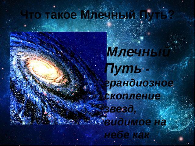 Что такое Млечный Путь? Млечный Путь - грандиозное скопление звезд, видимое н...