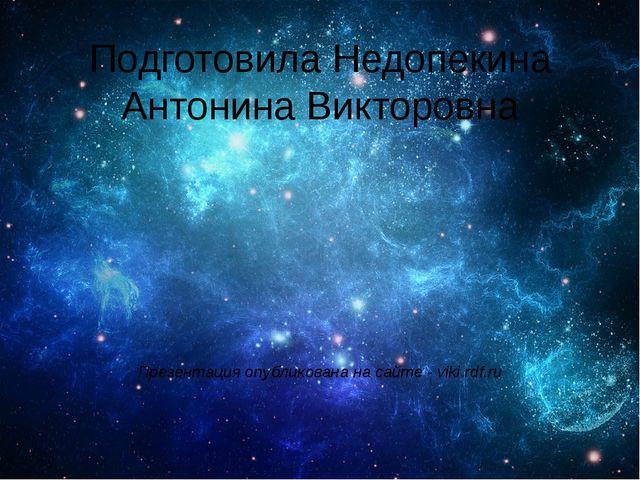 Подготовила Недопекина Антонина Викторовна Презентация опубликована на сайте...